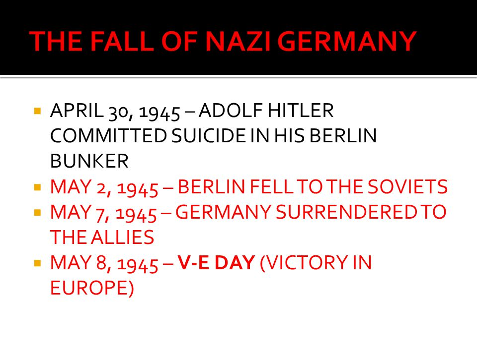  APRIL 30, 1945 – ADOLF HITLER COMMITTED SUICIDE IN HIS BERLIN BUNKER  MAY 2, 1945 – BERLIN FELL TO THE SOVIETS  MAY 7, 1945 – GERMANY SURRENDERED
