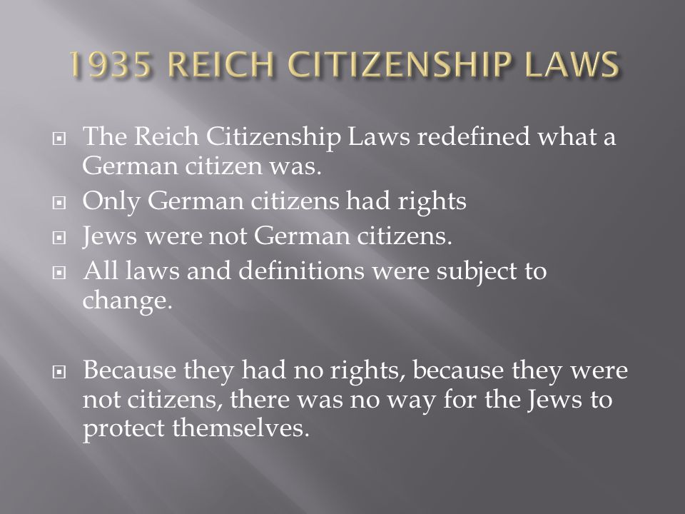  The Reich Citizenship Laws redefined what a German citizen was.  Only German citizens had rights  Jews were not German citizens.  All laws and de