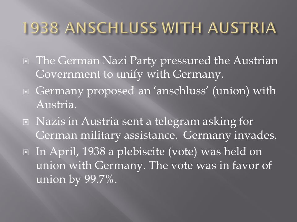  The German Nazi Party pressured the Austrian Government to unify with Germany.  Germany proposed an 'anschluss' (union) with Austria.  Nazis in Au
