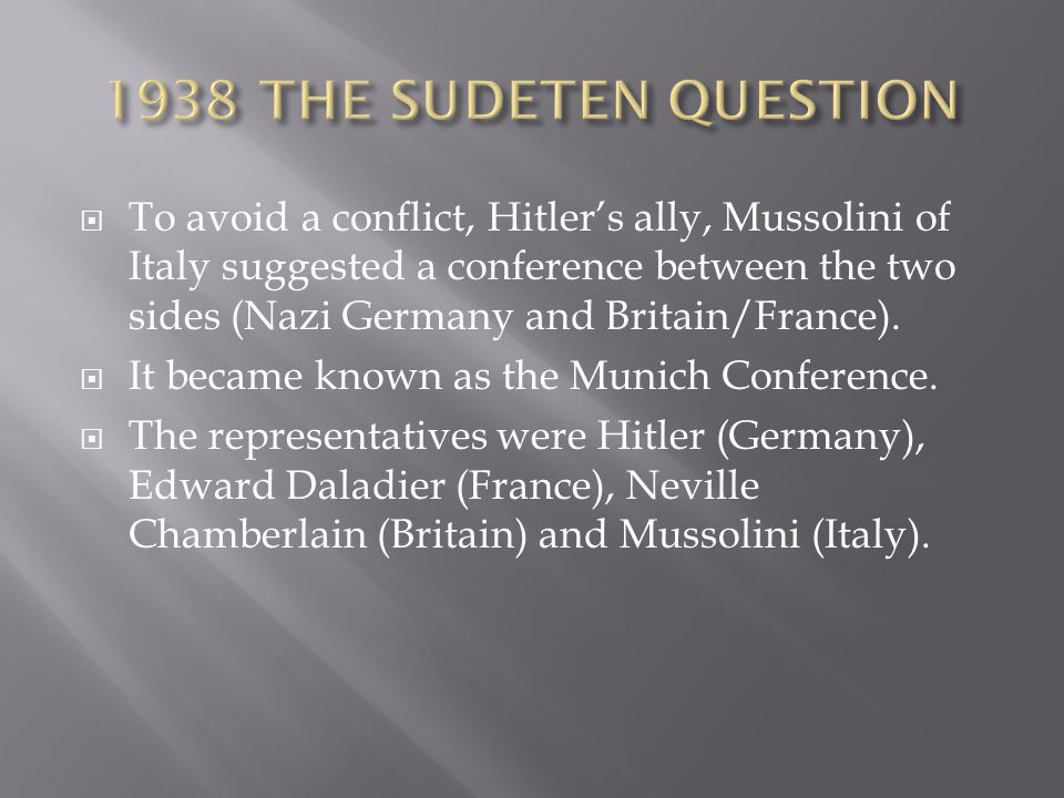  To avoid a conflict, Hitler's ally, Mussolini of Italy suggested a conference between the two sides (Nazi Germany and Britain/France).  It became k