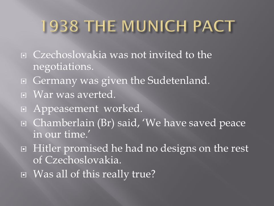  Czechoslovakia was not invited to the negotiations.  Germany was given the Sudetenland.  War was averted.  Appeasement worked.  Chamberlain (Br)