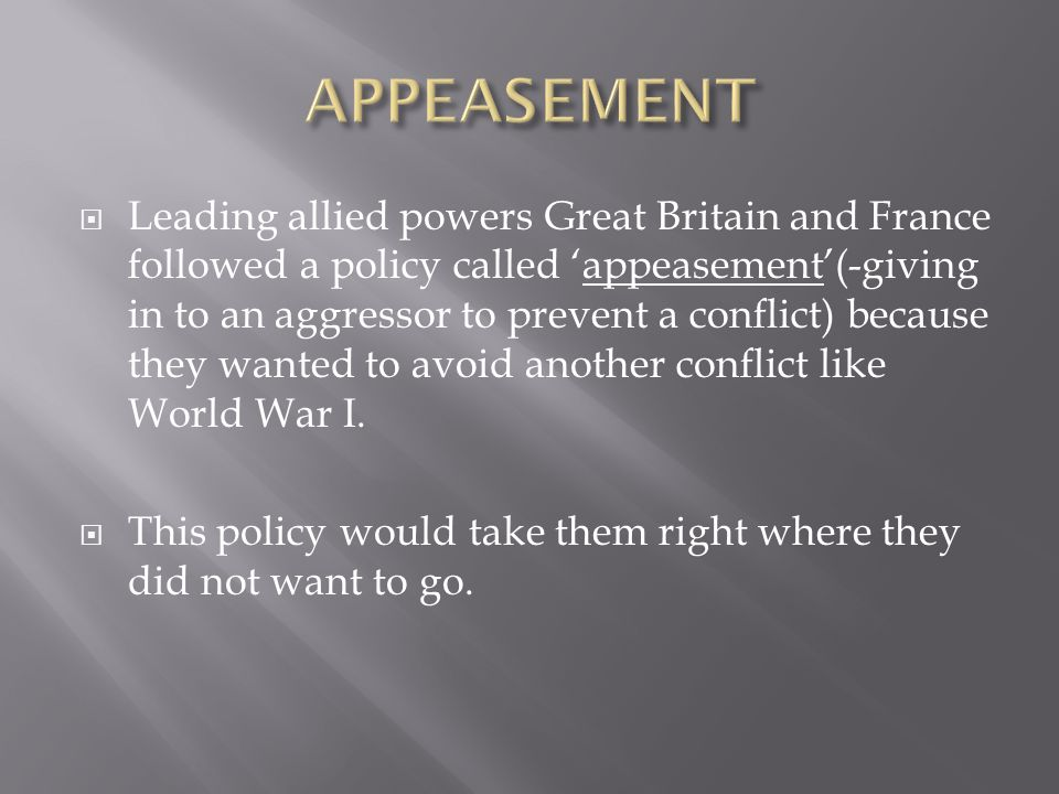  Leading allied powers Great Britain and France followed a policy called 'appeasement'(-giving in to an aggressor to prevent a conflict) because they