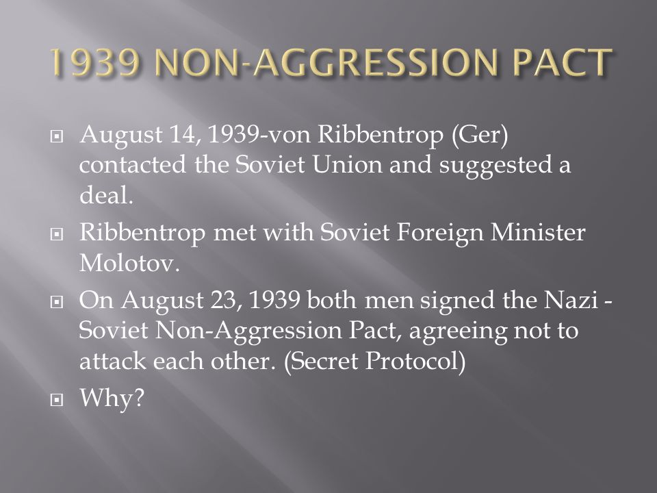  August 14, 1939-von Ribbentrop (Ger) contacted the Soviet Union and suggested a deal.  Ribbentrop met with Soviet Foreign Minister Molotov.  On Au