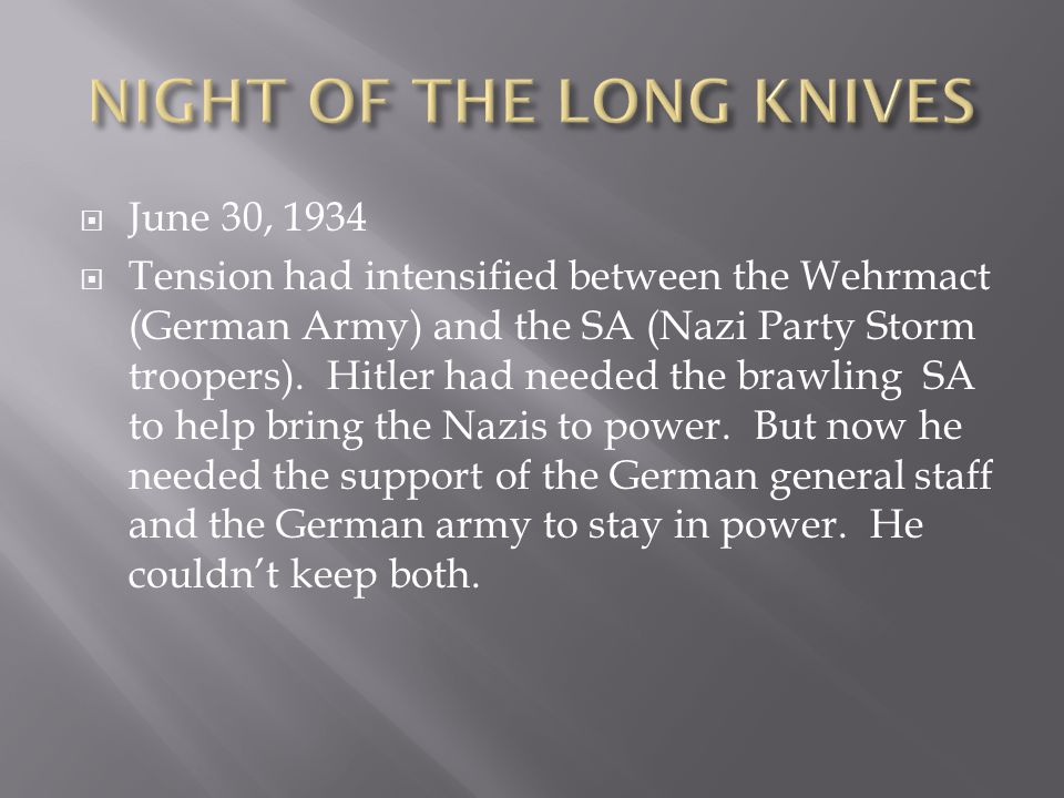  June 30, 1934  Tension had intensified between the Wehrmact (German Army) and the SA (Nazi Party Storm troopers). Hitler had needed the brawling SA