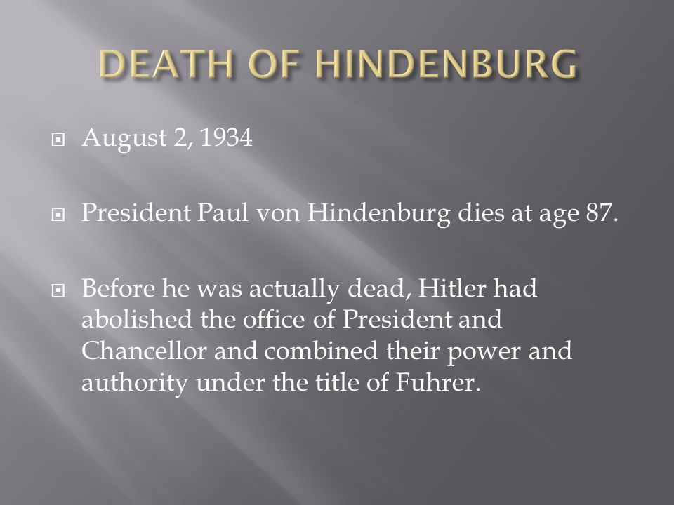  August 2, 1934  President Paul von Hindenburg dies at age 87.  Before he was actually dead, Hitler had abolished the office of President and Chanc