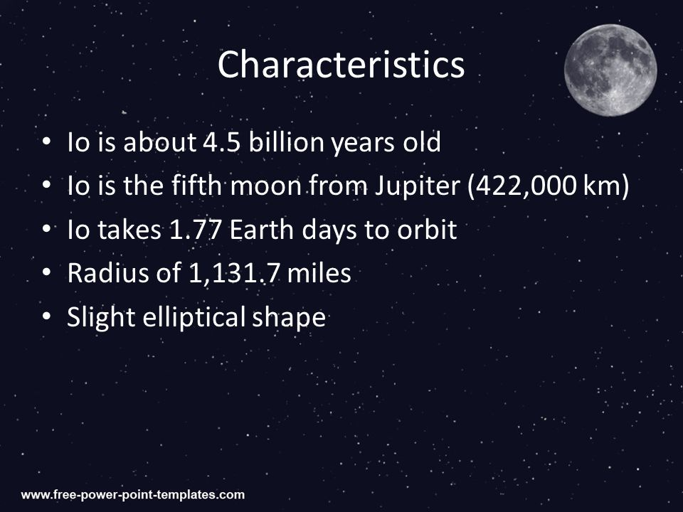 Characteristics Io is about 4.5 billion years old Io is the fifth moon from Jupiter (422,000 km) Io takes 1.77 Earth days to orbit Radius of 1,131.7 miles Slight elliptical shape