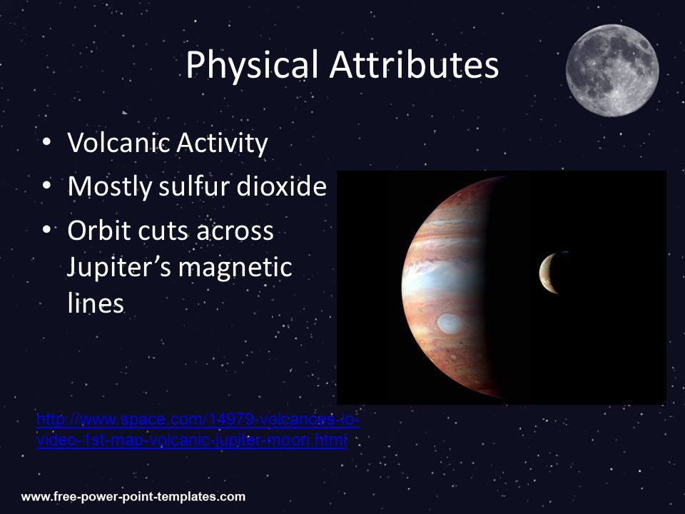 Physical Attributes Volcanic Activity Mostly sulfur dioxide Orbit cuts across Jupiter's magnetic lines http://www.space.com/14979-volcanoes-io- video-1st-map-volcanic-jupiter-moon.html