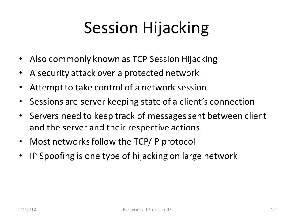 Session Hijacking Also commonly known as TCP Session Hijacking A security attack over a protected network Attempt to take control of a network session Sessions are server keeping state of a client's connection Servers need to keep track of messages sent between client and the server and their respective actions Most networks follow the TCP/IP protocol IP Spoofing is one type of hijacking on large network 9/1/2014Networks: IP and TCP20