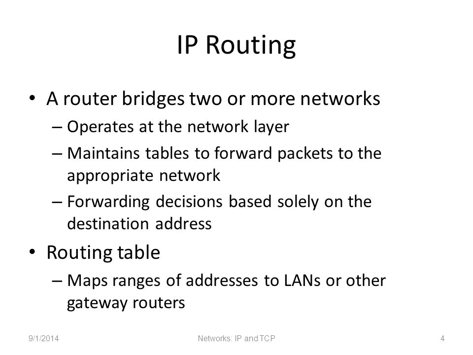 IP Routing A router bridges two or more networks – Operates at the network layer – Maintains tables to forward packets to the appropriate network – Forwarding decisions based solely on the destination address Routing table – Maps ranges of addresses to LANs or other gateway routers 9/1/2014Networks: IP and TCP4