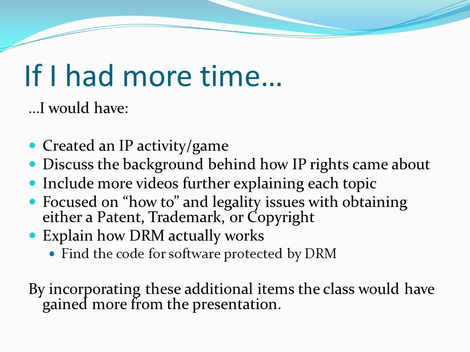 If I had more time… …I would have: Created an IP activity/game Discuss the background behind how IP rights came about Include more videos further explaining each topic Focused on how to and legality issues with obtaining either a Patent, Trademark, or Copyright Explain how DRM actually works Find the code for software protected by DRM By incorporating these additional items the class would have gained more from the presentation.