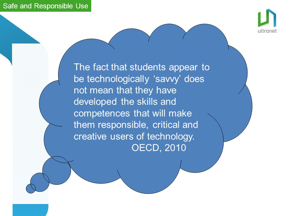 The fact that students appear to be technologically 'savvy' does not mean that they have developed the skills and competences that will make them responsible, critical and creative users of technology.