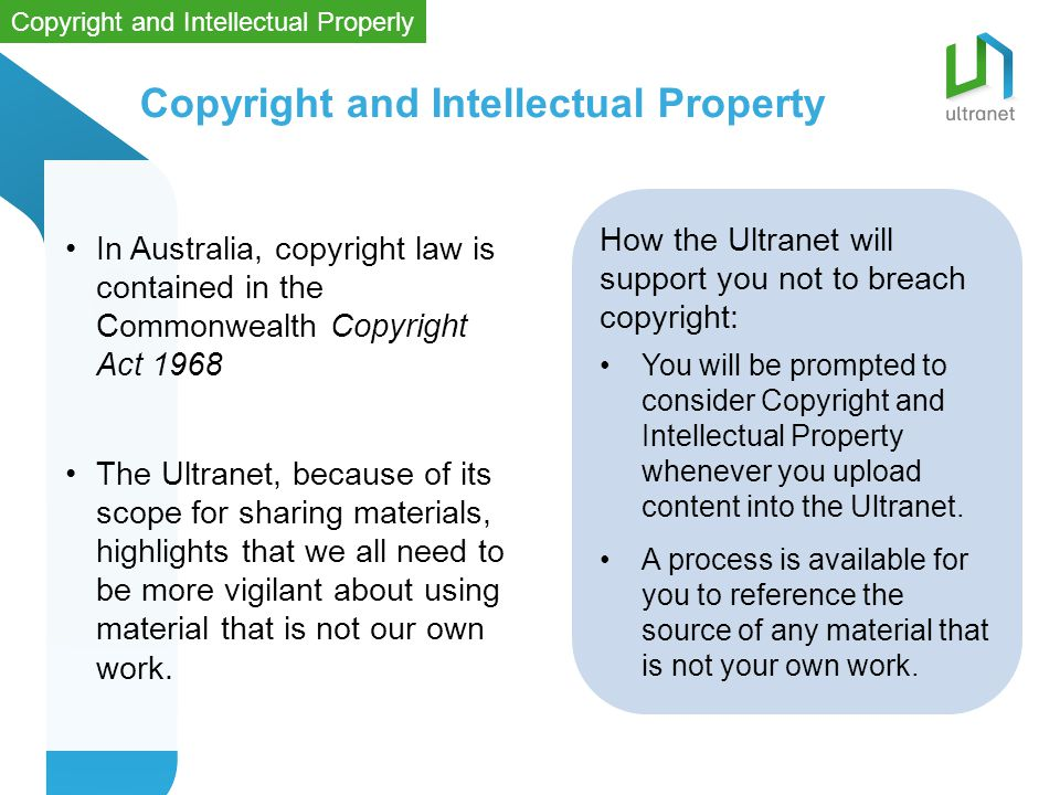 In Australia, copyright law is contained in the Commonwealth Copyright Act 1968 The Ultranet, because of its scope for sharing materials, highlights that we all need to be more vigilant about using material that is not our own work.