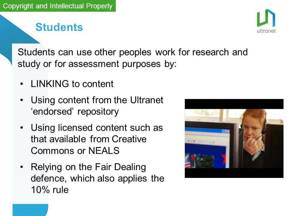LINKING to content Using content from the Ultranet 'endorsed' repository Using licensed content such as that available from Creative Commons or NEALS Relying on the Fair Dealing defence, which also applies the 10% rule Students Students can use other peoples work for research and study or for assessment purposes by: Copyright and Intellectual Properly