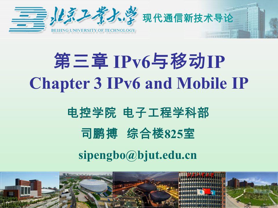 现代通信新技术导论 第三章 IPv6 与移动 IP Chapter 3 IPv6 and Mobile IP 电控学院 电子工程学科部 司鹏搏 综合楼 825 室 sipengbo@bjut.edu.cn