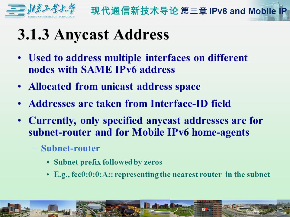 现代通信新技术导论 第三章 IPv6 and Mobile IP 3.1.3 Anycast Address Used to address multiple interfaces on different nodes with SAME IPv6 address Allocated from unicast address space Addresses are taken from Interface-ID field Currently, only specified anycast addresses are for subnet-router and for Mobile IPv6 home-agents –Subnet-router Subnet prefix followed by zeros E.g., fec0:0:0:A:: representing the nearest router in the subnet