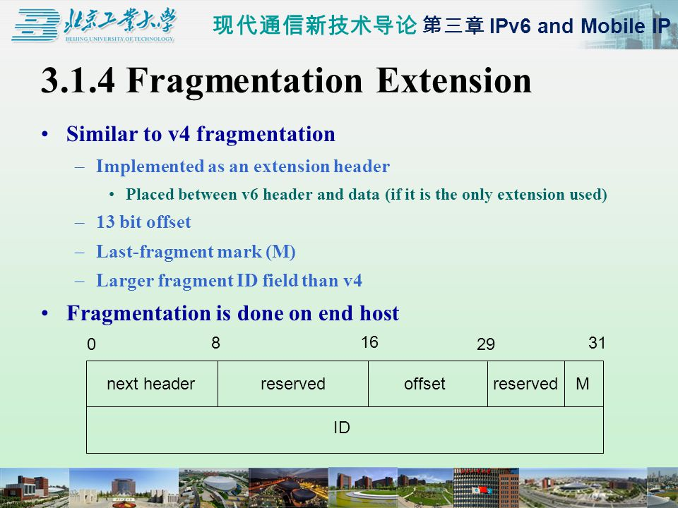 现代通信新技术导论 第三章 IPv6 and Mobile IP 3.1.4 Fragmentation Extension Similar to v4 fragmentation –Implemented as an extension header Placed between v6 header and data (if it is the only extension used) –13 bit offset –Last-fragment mark (M) –Larger fragment ID field than v4 Fragmentation is done on end host 0 8 16 29 31 next headerreservedoffsetMreserved ID