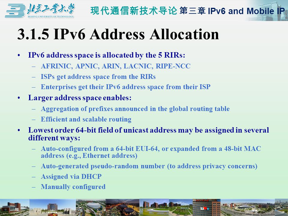 现代通信新技术导论 第三章 IPv6 and Mobile IP 3.1.5 IPv6 Address Allocation IPv6 address space is allocated by the 5 RIRs: –AFRINIC, APNIC, ARIN, LACNIC, RIPE-NCC –ISPs get address space from the RIRs –Enterprises get their IPv6 address space from their ISP Larger address space enables: –Aggregation of prefixes announced in the global routing table –Efficient and scalable routing Lowest order 64-bit field of unicast address may be assigned in several different ways: –Auto-configured from a 64-bit EUI-64, or expanded from a 48-bit MAC address (e.g., Ethernet address) –Auto-generated pseudo-random number (to address privacy concerns) –Assigned via DHCP –Manually configured