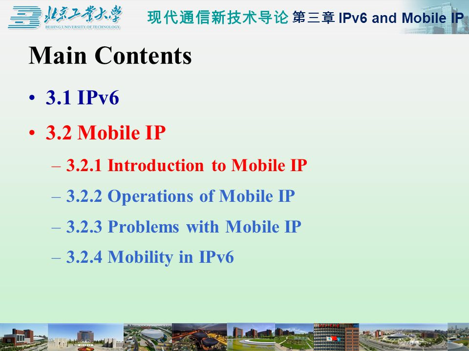 现代通信新技术导论 第三章 IPv6 and Mobile IP Main Contents 3.1 IPv6 3.2 Mobile IP –3.2.1 Introduction to Mobile IP –3.2.2 Operations of Mobile IP –3.2.3 Problems with Mobile IP –3.2.4 Mobility in IPv6