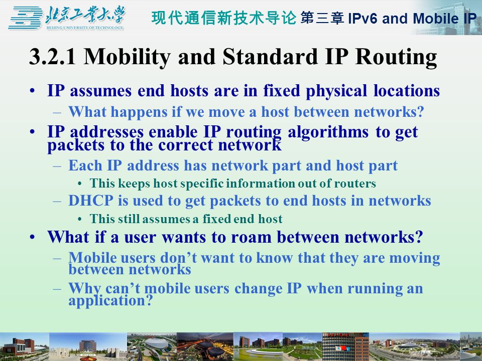 现代通信新技术导论 第三章 IPv6 and Mobile IP 3.2.1 Mobility and Standard IP Routing IP assumes end hosts are in fixed physical locations –What happens if we move a host between networks.