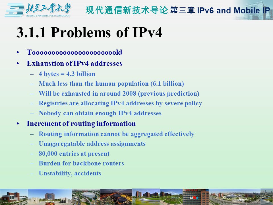 现代通信新技术导论 第三章 IPv6 and Mobile IP 3.1.1 Problems of IPv4 Toooooooooooooooooooooold Exhaustion of IPv4 addresses –4 bytes = 4.3 billion –Much less than the human population (6.1 billion) –Will be exhausted in around 2008 (previous prediction) –Registries are allocating IPv4 addresses by severe policy –Nobody can obtain enough IPv4 addresses Increment of routing information –Routing information cannot be aggregated effectively –Unaggregatable address assignments –80,000 entries at present –Burden for backbone routers –Unstability, accidents