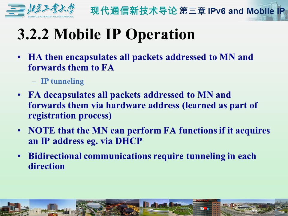 现代通信新技术导论 第三章 IPv6 and Mobile IP 3.2.2 Mobile IP Operation HA then encapsulates all packets addressed to MN and forwards them to FA –IP tunneling FA decapsulates all packets addressed to MN and forwards them via hardware address (learned as part of registration process) NOTE that the MN can perform FA functions if it acquires an IP address eg.