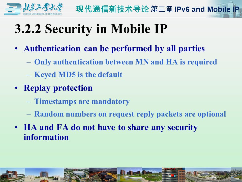 现代通信新技术导论 第三章 IPv6 and Mobile IP 3.2.2 Security in Mobile IP Authentication can be performed by all parties –Only authentication between MN and HA is required –Keyed MD5 is the default Replay protection –Timestamps are mandatory –Random numbers on request reply packets are optional HA and FA do not have to share any security information