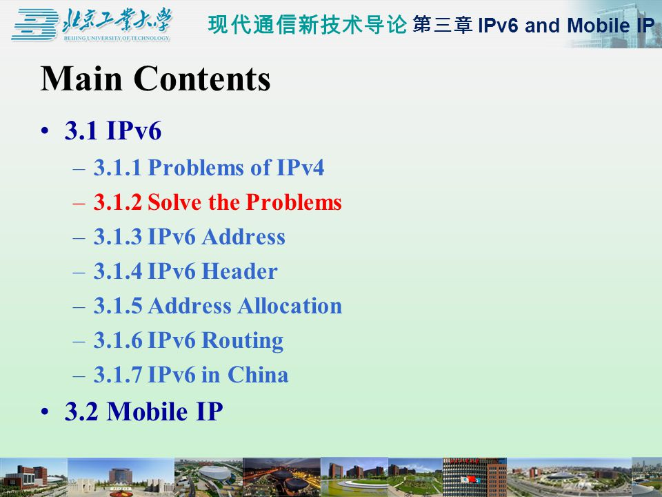现代通信新技术导论 第三章 IPv6 and Mobile IP Main Contents 3.1 IPv6 –3.1.1 Problems of IPv4 –3.1.2 Solve the Problems –3.1.3 IPv6 Address –3.1.4 IPv6 Header –3.1.5 Address Allocation –3.1.6 IPv6 Routing –3.1.7 IPv6 in China 3.2 Mobile IP