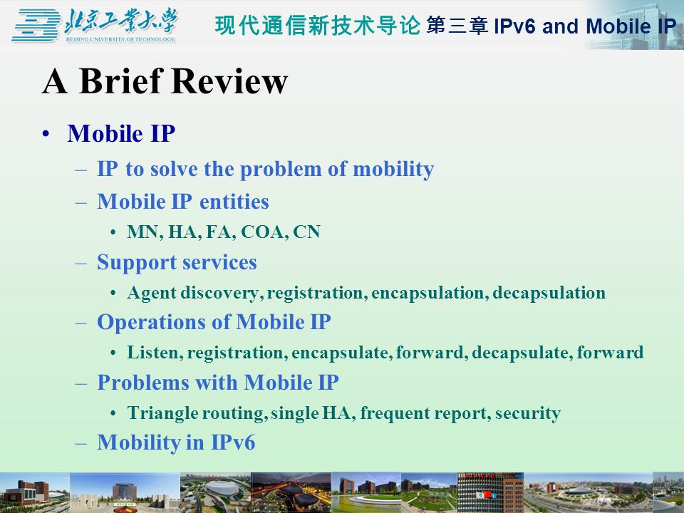 现代通信新技术导论 第三章 IPv6 and Mobile IP A Brief Review Mobile IP –IP to solve the problem of mobility –Mobile IP entities MN, HA, FA, COA, CN –Support services Agent discovery, registration, encapsulation, decapsulation –Operations of Mobile IP Listen, registration, encapsulate, forward, decapsulate, forward –Problems with Mobile IP Triangle routing, single HA, frequent report, security –Mobility in IPv6