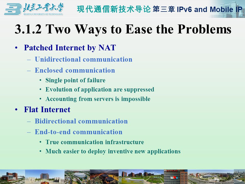 现代通信新技术导论 第三章 IPv6 and Mobile IP 3.1.2 Two Ways to Ease the Problems Patched Internet by NAT –Unidirectional communication –Enclosed communication Single point of failure Evolution of application are suppressed Accounting from servers is impossible Flat Internet –Bidirectional communication –End-to-end communication True communication infrastructure Much easier to deploy inventive new applications