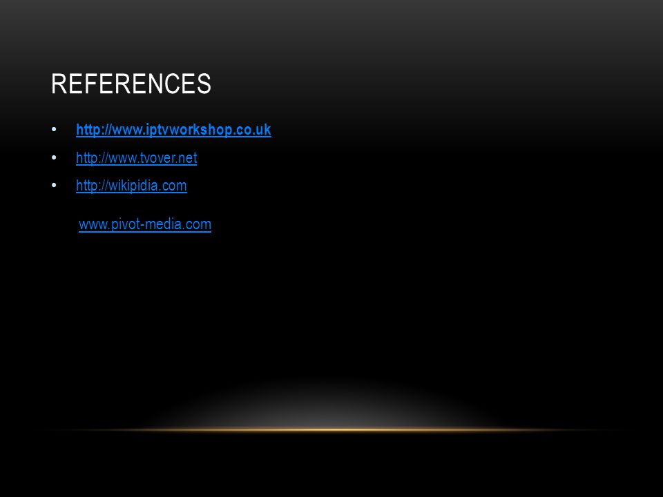 REFERENCES http://www.iptvworkshop.co.uk http://www.tvover.net http://wikipidia.com www.pivot-media.com