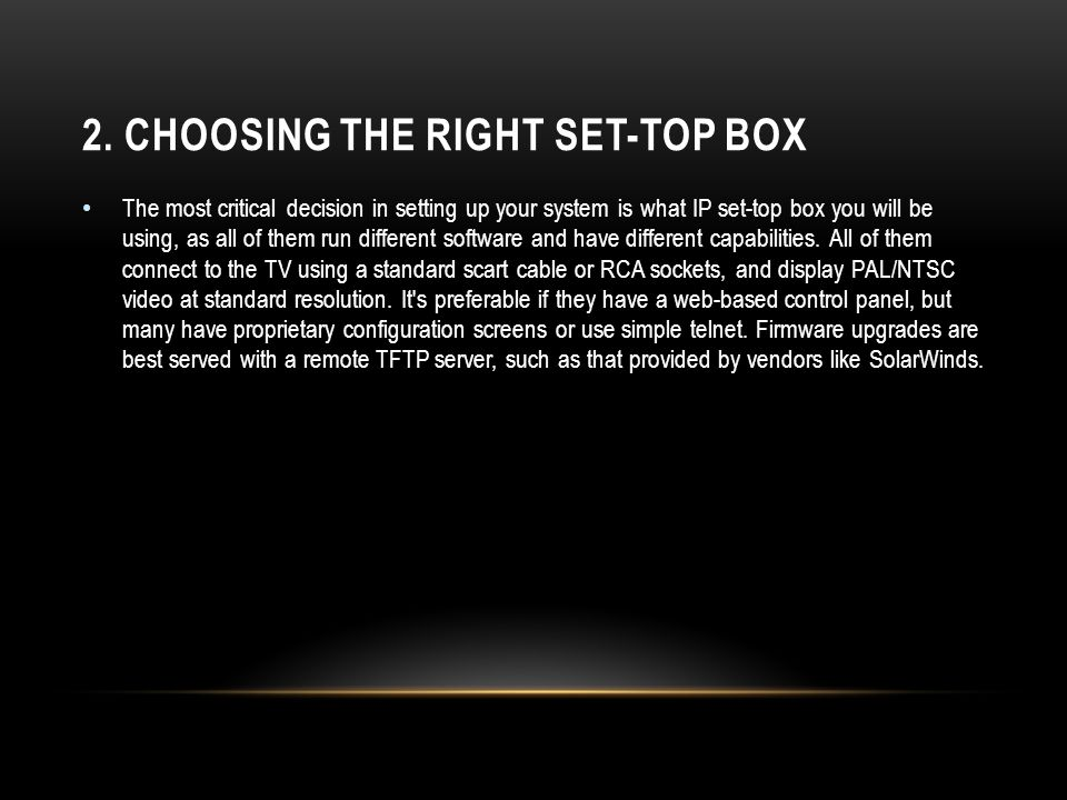 2. CHOOSING THE RIGHT SET-TOP BOX The most critical decision in setting up your system is what IP set-top box you will be using, as all of them run di