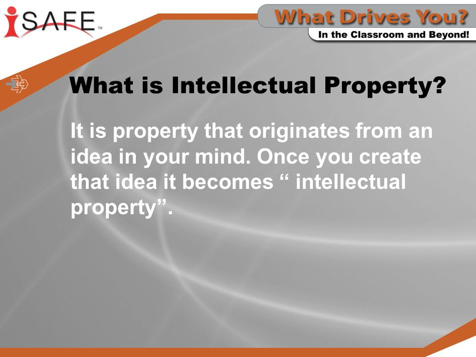 What is Intellectual Property.It is property that originates from an idea in your mind.