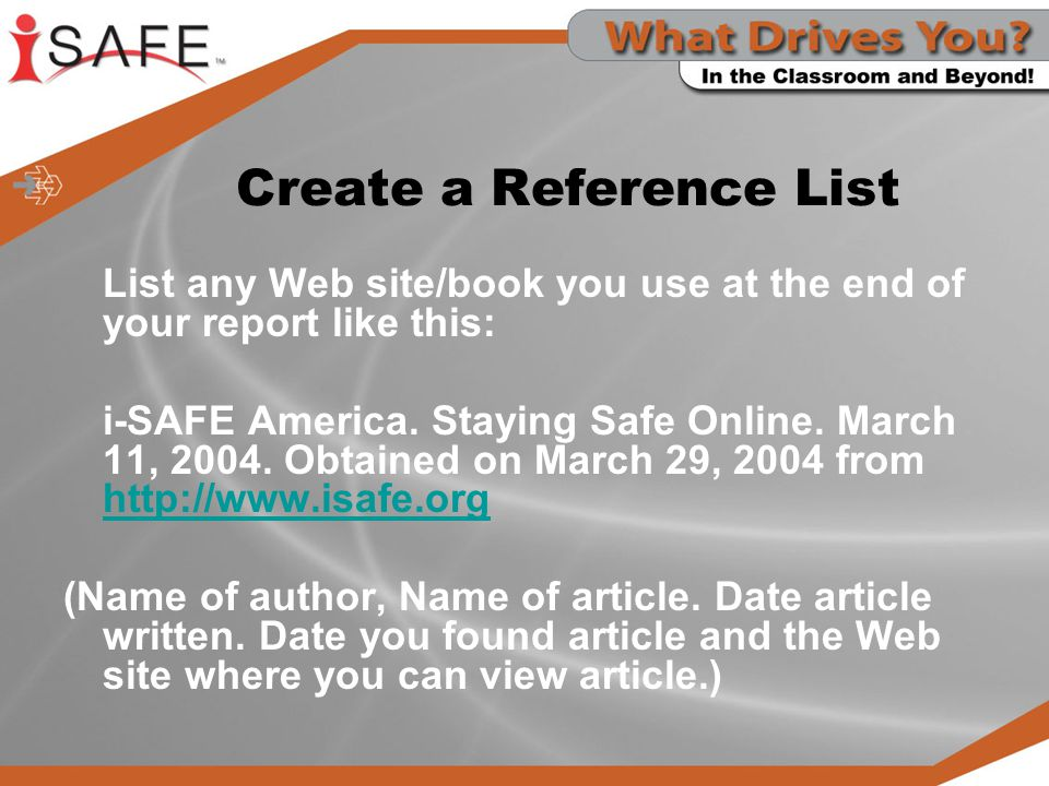Create a Reference List List any Web site/book you use at the end of your report like this: i-SAFE America.