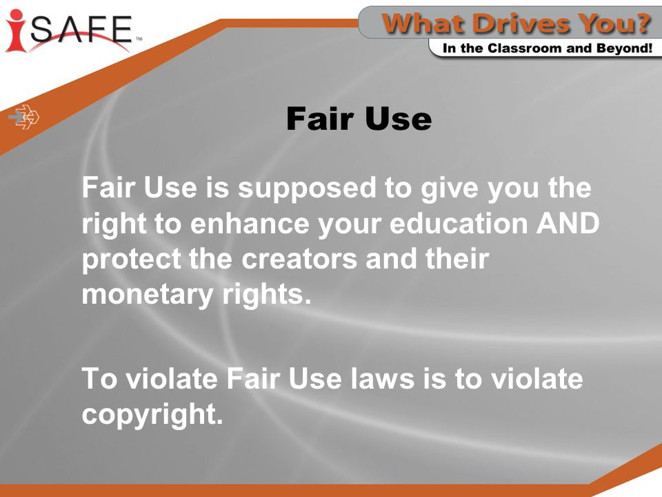 Fair Use Fair Use is supposed to give you the right to enhance your education AND protect the creators and their monetary rights.