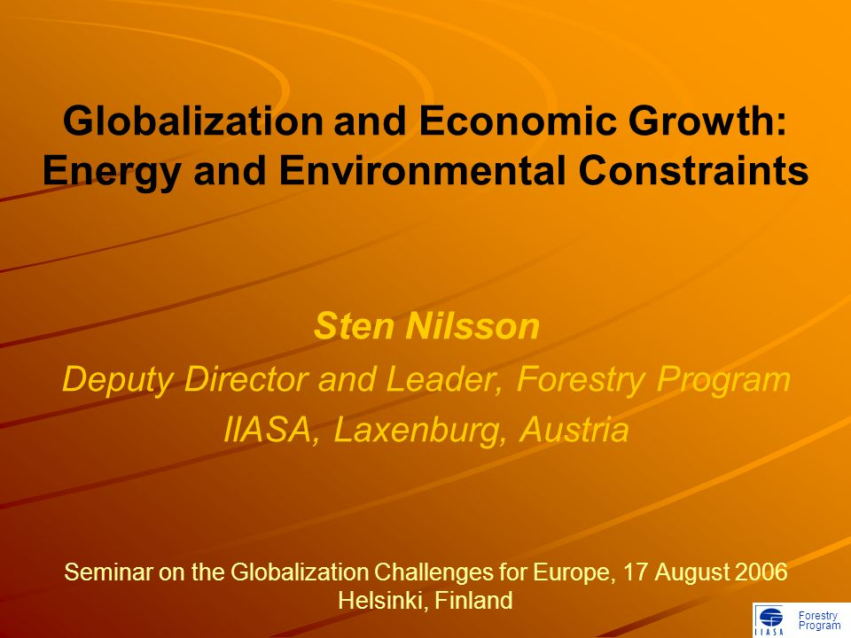 Forestry Program Globalization and Economic Growth: Energy and Environmental Constraints Sten Nilsson Deputy Director and Leader, Forestry Program IIASA, Laxenburg, Austria Seminar on the Globalization Challenges for Europe, 17 August 2006 Helsinki, Finland