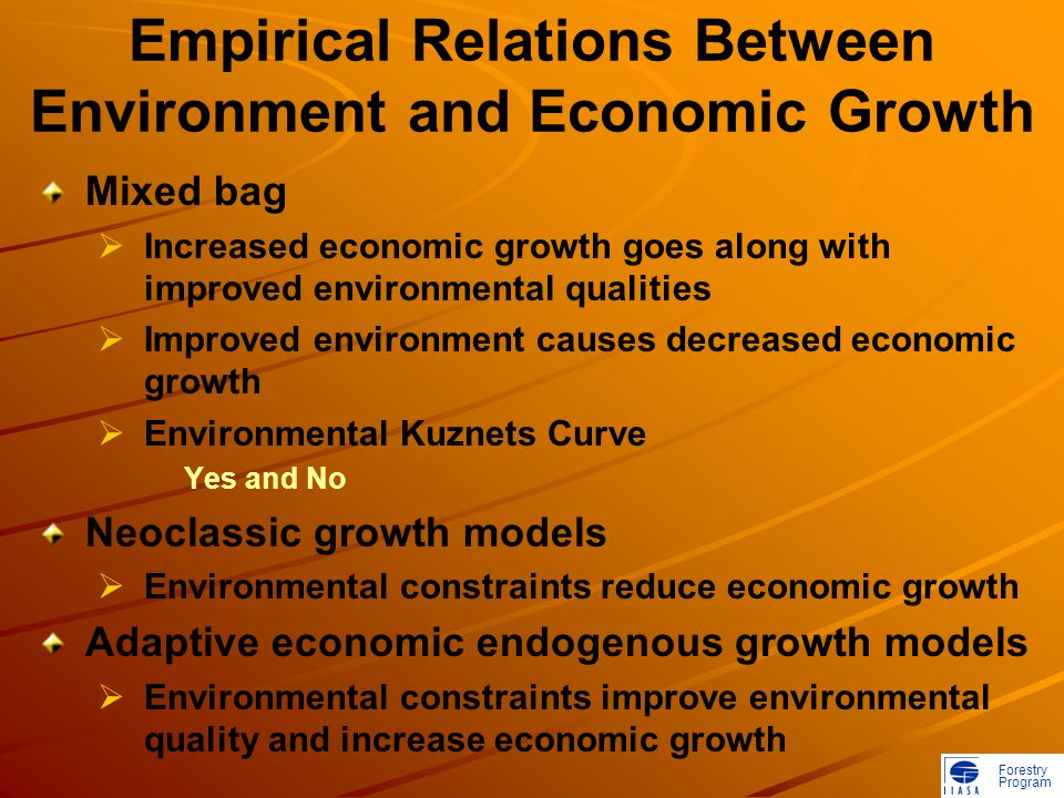Forestry Program Empirical Relations Between Environment and Economic Growth Mixed bag  Increased economic growth goes along with improved environmental qualities  Improved environment causes decreased economic growth  Environmental Kuznets Curve Yes and No Neoclassic growth models  Environmental constraints reduce economic growth Adaptive economic endogenous growth models  Environmental constraints improve environmental quality and increase economic growth