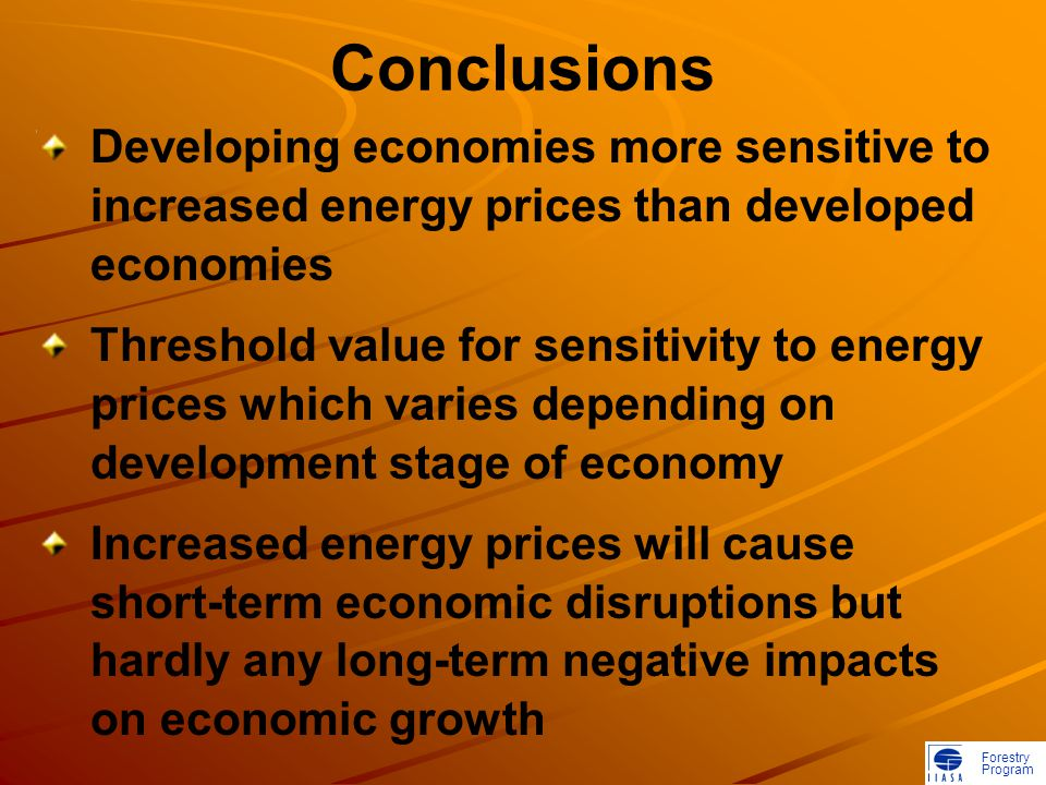 Forestry Program Conclusions Developing economies more sensitive to increased energy prices than developed economies Threshold value for sensitivity to energy prices which varies depending on development stage of economy Increased energy prices will cause short-term economic disruptions but hardly any long-term negative impacts on economic growth