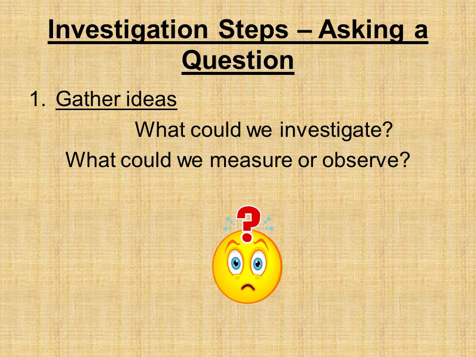 Investigation Steps – Asking a Question 1.Gather ideas What could we investigate.