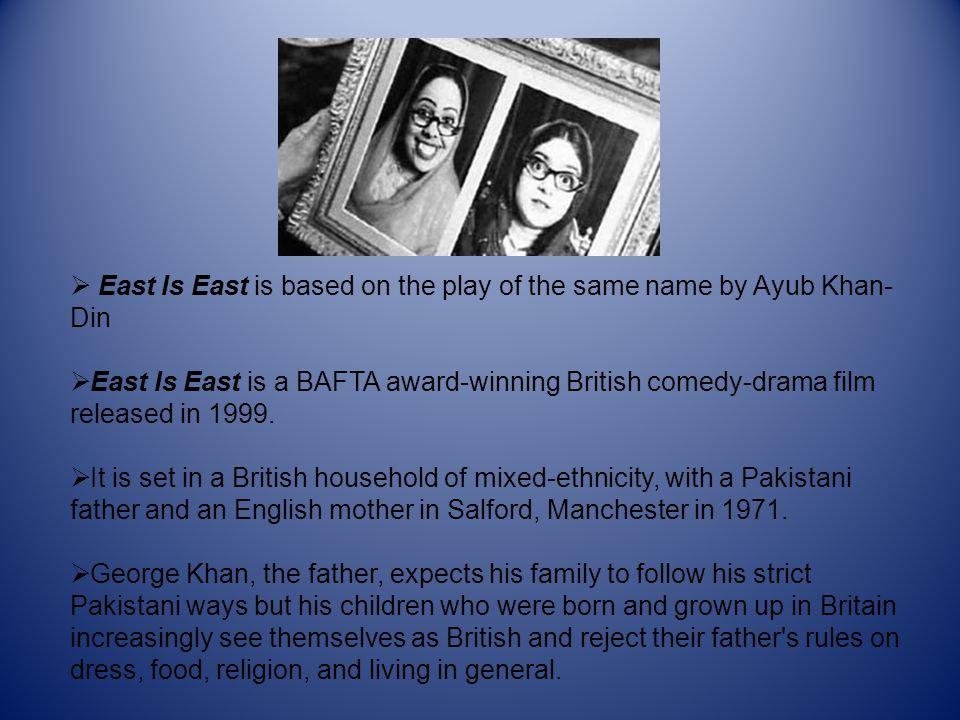  East Is East is based on the play of the same name by Ayub Khan- Din  East Is East is a BAFTA award-winning British comedy-drama film released in 1999.