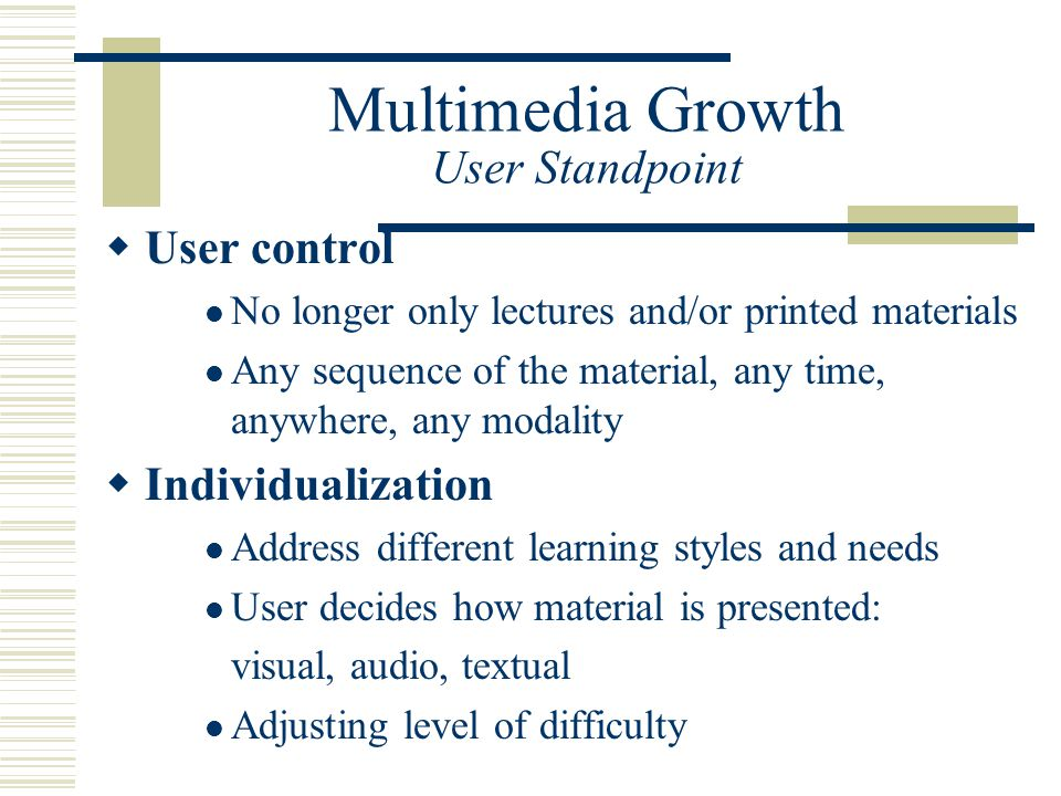 Multimedia Growth User Standpoint  User control No longer only lectures and/or printed materials Any sequence of the material, any time, anywhere, any modality  Individualization Address different learning styles and needs User decides how material is presented: visual, audio, textual Adjusting level of difficulty