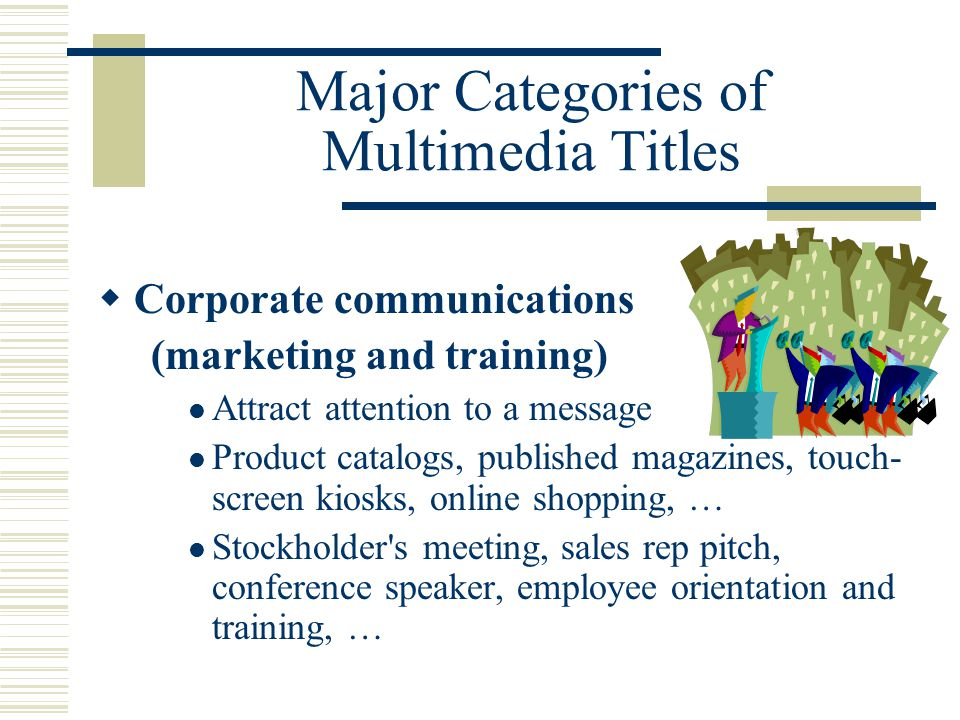 Major Categories of Multimedia Titles  Corporate communications (marketing and training) Attract attention to a message Product catalogs, published magazines, touch- screen kiosks, online shopping, … Stockholder s meeting, sales rep pitch, conference speaker, employee orientation and training, …