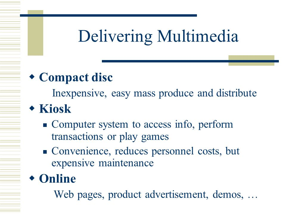 Delivering Multimedia  Compact disc Inexpensive, easy mass produce and distribute  Kiosk Computer system to access info, perform transactions or play games Convenience, reduces personnel costs, but expensive maintenance  Online Web pages, product advertisement, demos, …