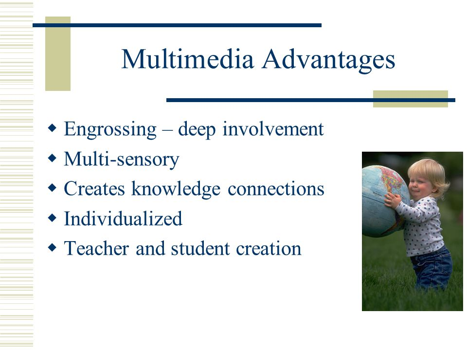 Multimedia Advantages  Engrossing – deep involvement  Multi-sensory  Creates knowledge connections  Individualized  Teacher and student creation