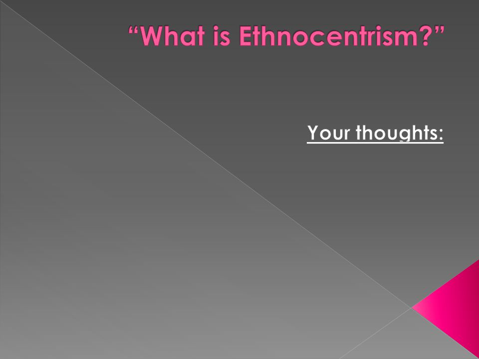  Ethnocentrism defined : thinking one s own group s ways are superior to others or judging other groups as inferior to one s own .