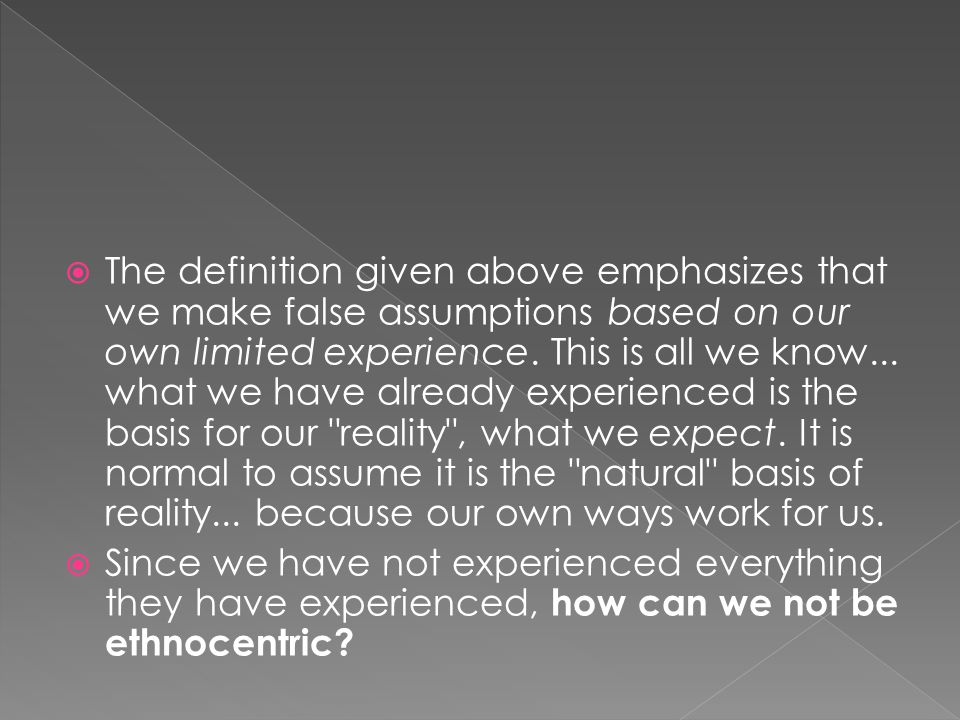  The definition given above emphasizes that we make false assumptions based on our own limited experience. This is all we know... what we have alread