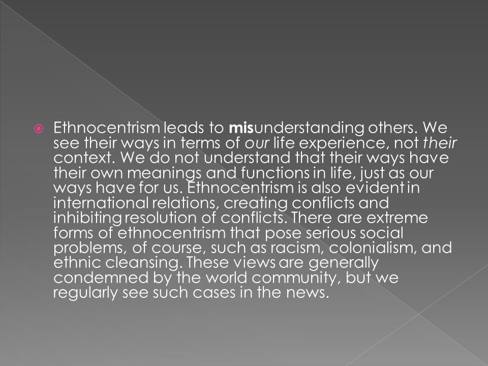  Ethnocentrism leads to mis understanding others. We see their ways in terms of our life experience, not their context. We do not understand that the