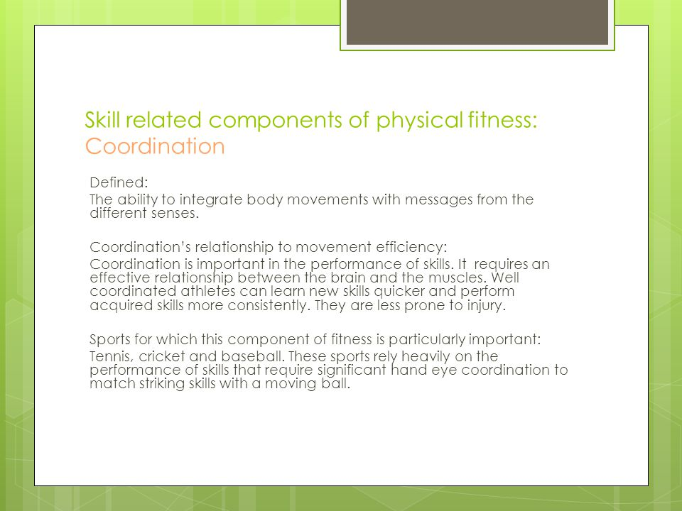 Skill related components of physical fitness: Coordination Defined: The ability to integrate body movements with messages from the different senses. C