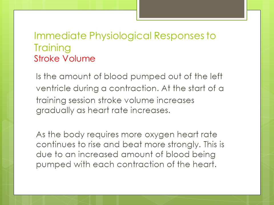 Immediate Physiological Responses to Training Stroke Volume Is the amount of blood pumped out of the left ventricle during a contraction. At the start