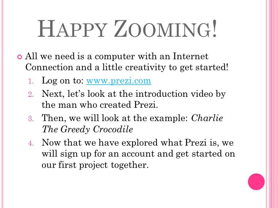H APPY Z OOMING ! All we need is a computer with an Internet Connection and a little creativity to get started! 1. Log on to: www.prezi.comwww.prezi.c