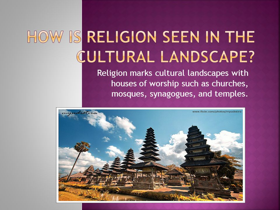 Religion marks cultural landscapes with houses of worship such as churches, mosques, synagogues, and temples.